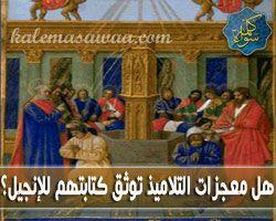 هل معجزات التلاميذ توثق كتابتهم للإنجيل ؟ - د/ منقذ السقار