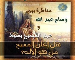 مناظرة : هل أعلن المسيح من هو الإله - وسام عبد الله و عبد المسيح بسيط